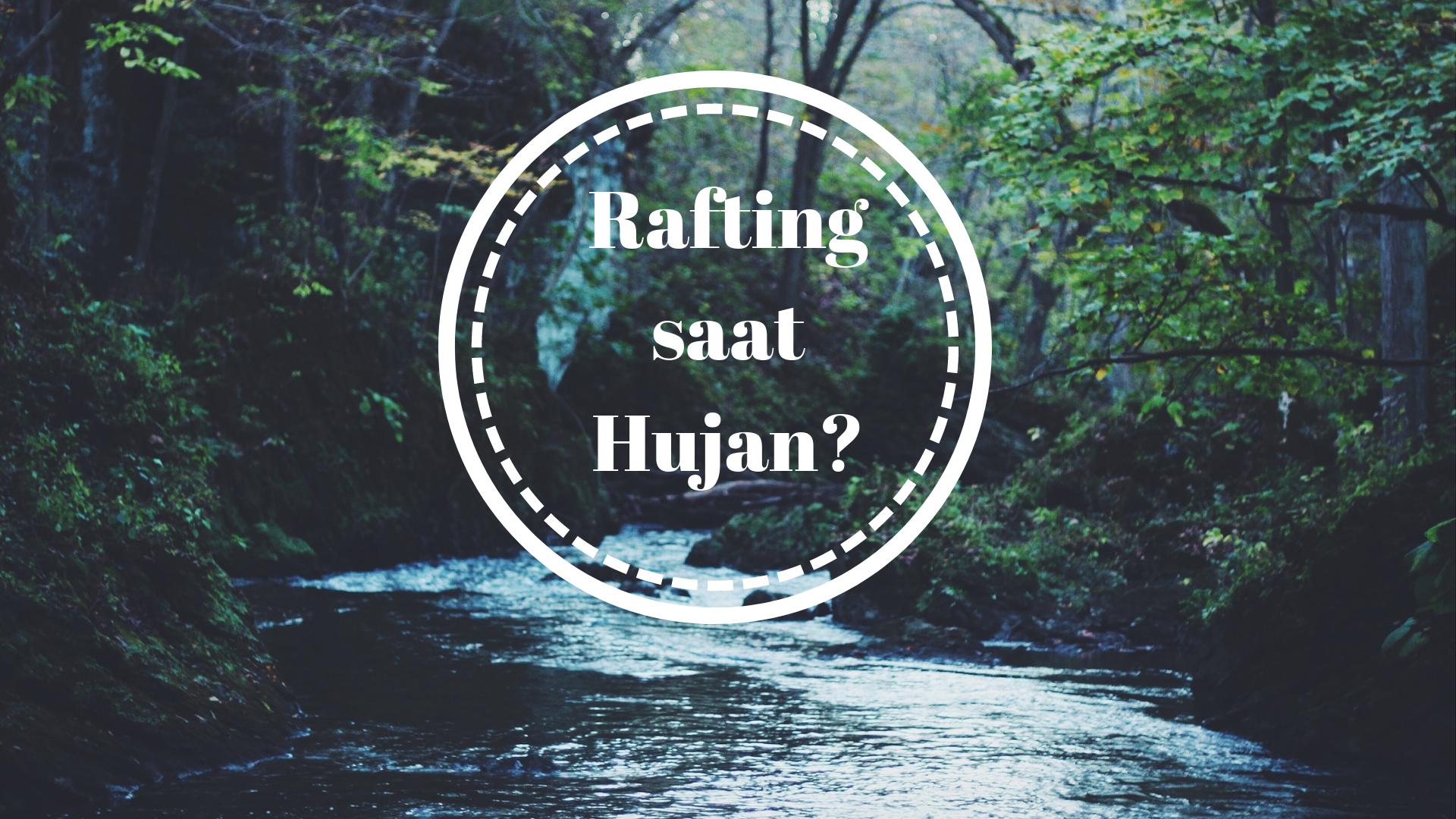 Tips Arung Jeram / Rafting saat Musim Hujan